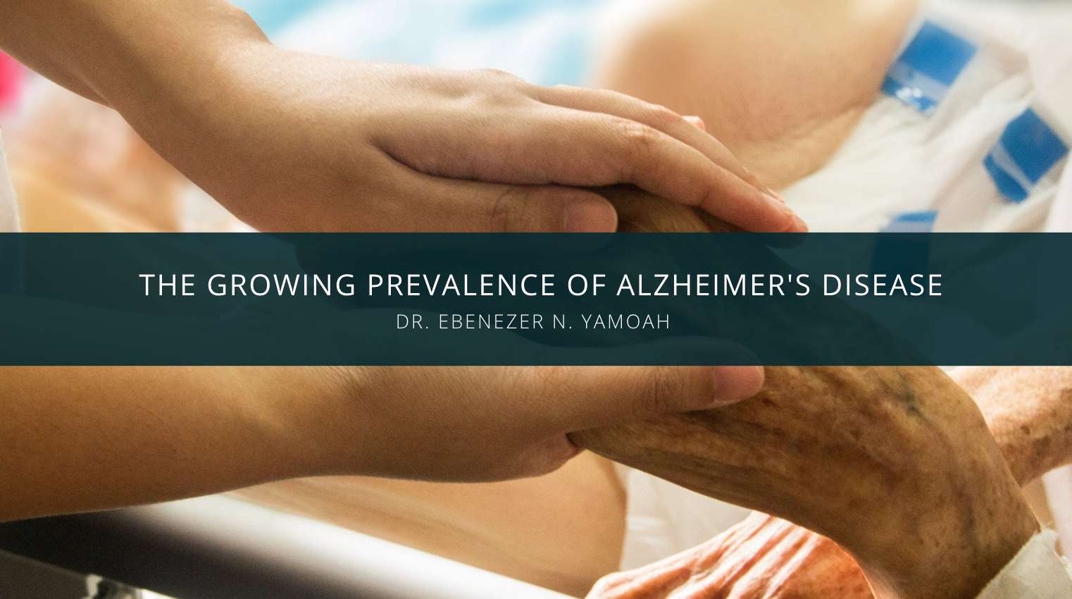 Dr. Ebenezer N. Yamoah Discusses the Growing Prevalence of Alzheimer's Disease