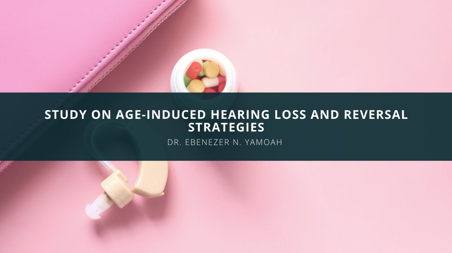 Dr. Ebenezer N. Yamoah Undertake Study on Age-Induced Hearing Loss and Reversal Strategies